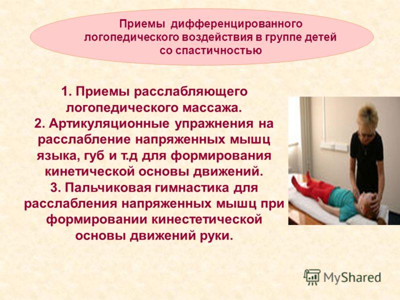 Приемы дифференцированного логопедического воздействия в группе детей со спастичностью 1. Приемы расслабляющего логопедического массажа. 2. Артикуляционные упражнения на расслабление напряженных мышц языка, губ и т.д для формирования кинетической осн
