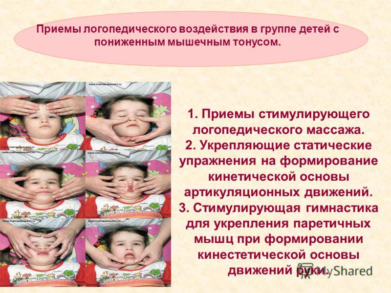 Приемы логопедического воздействия в группе детей с пониженным мышечным тонусом. 1. Приемы стимулирующего логопедического массажа. 2. Укрепляющие статические упражнения на формирование кинетической основы артикуляционных движений. 3. Стимулирующая ги