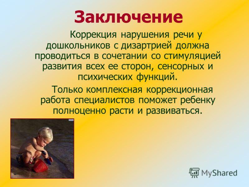 Заключение Коррекция нарушения речи у дошкольников с дизартрией должна проводиться в сочетании со стимуляцией развития всех ее сторон, сенсорных и психических функций. Только комплексная коррекционная работа специалистов поможет ребенку полноценно ра
