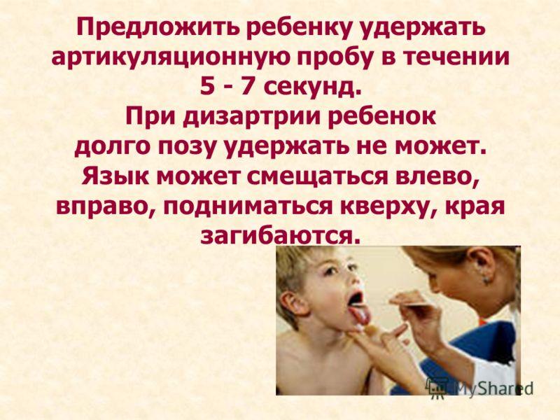 Предложить ребенку удержать артикуляционную пробу в течении 5 - 7 секунд. При дизартрии ребенок долго позу удержать не может. Язык может смещаться влево, вправо, подниматься кверху, края загибаются.