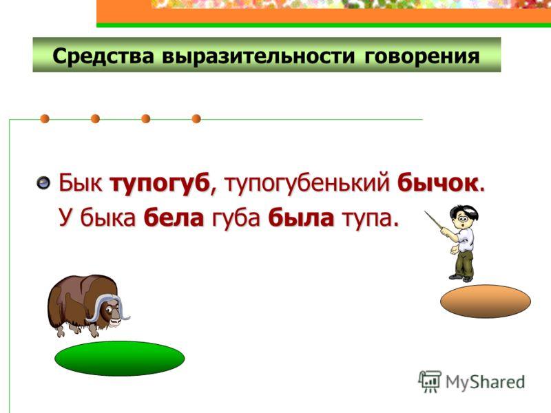 2) Логическое ударение (голосовой акцент) Бык тупогуб, тупогубенький бычок. У быка бела губа была тупа.