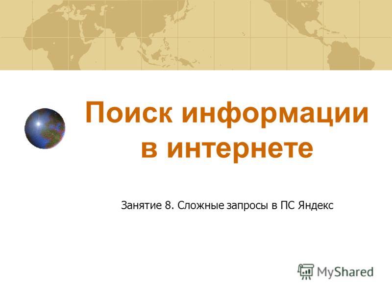Поиск информации в интернете Занятие 8. Сложные запросы в ПС Яндекс