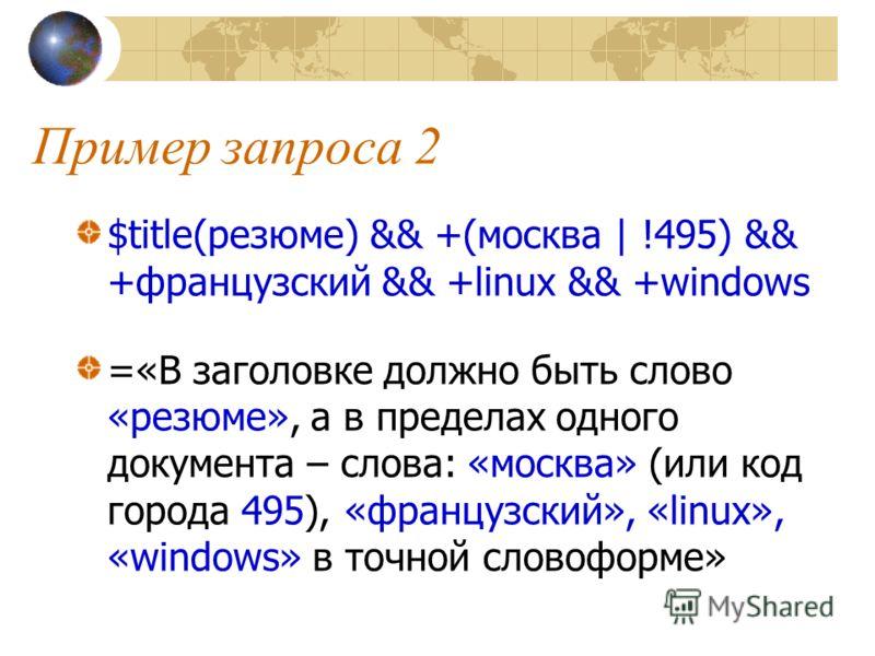 Пример запроса 2 $title(резюме) && +(москва | !495) && +французский && +linux && +windows =«В заголовке должно быть слово «резюме», а в пределах одного документа – слова: «москва» (или код города 495), «французский», «linux», «windows» в точной слово