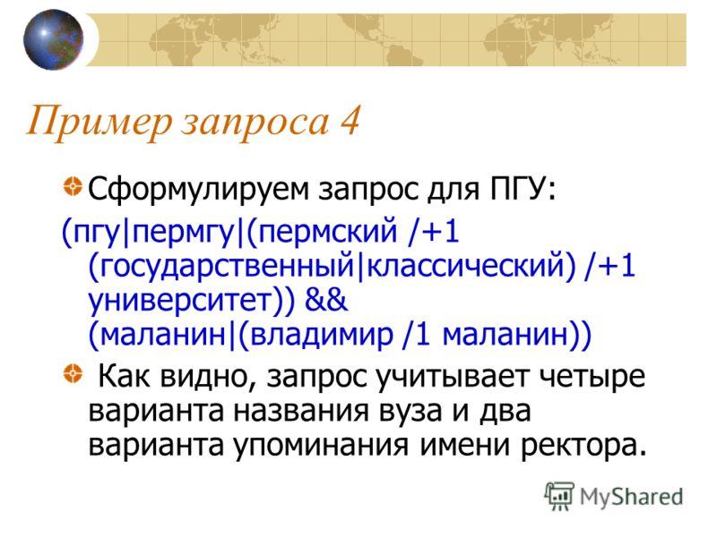 Пример запроса 4 Сформулируем запрос для ПГУ: (пгу|пермгу|(пермский /+1 (государственный|классический) /+1 университет)) && (маланин|(владимир /1 маланин)) Как видно, запрос учитывает четыре варианта названия вуза и два варианта упоминания имени рект