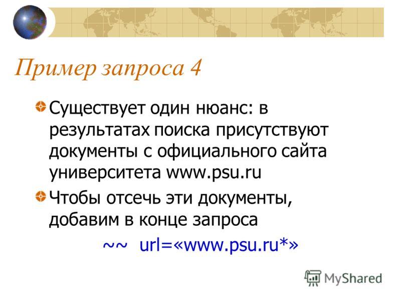 Пример запроса 4 Существует один нюанс: в результатах поиска присутствуют документы с официального сайта университета www.psu.ru Чтобы отсечь эти документы, добавим в конце запроса ~~ url=«www.psu.ru*»