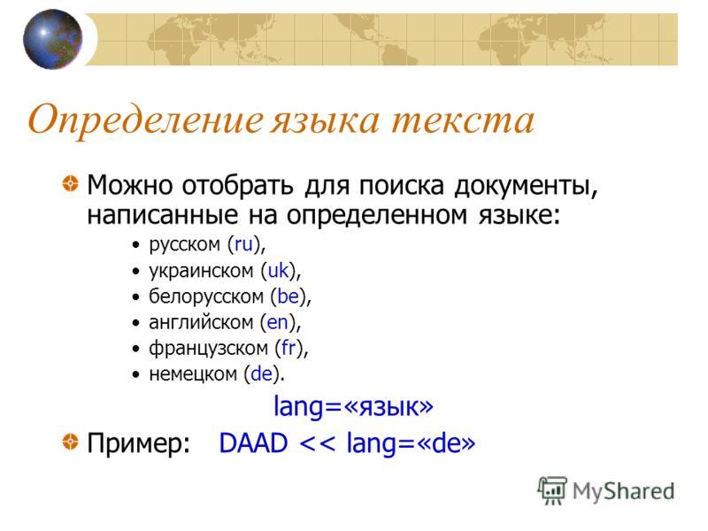 Определение языка текста Можно отобрать для поиска документы, написанные на определенном языке: русском (ru), украинском (uk), белорусском (be), английском (en), французском (fr), немецком (de). lang=«язык» Пример: DAAD