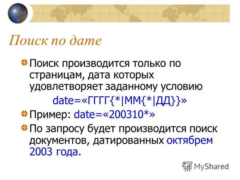 Поиск по дате Поиск производится только по страницам, дата которых удовлетворяет заданному условию date=«ГГГГ{*|ММ{*|ДД}}» Пример: date=«200310*» По запросу будет производится поиск документов, датированных октябрем 2003 года.