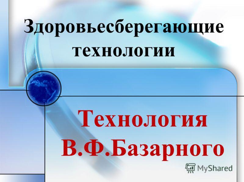 Технология В.Ф.Базарного Здоровьесберегающие технологии