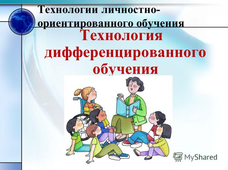 Технологии личностно- ориентированного обучения Технология дифференцированного обучения