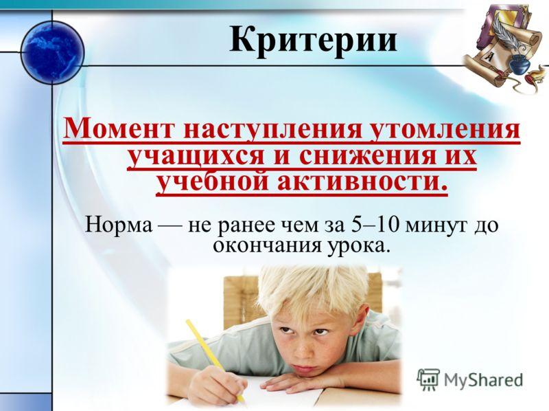Критерии Момент наступления утомления учащихся и снижения их учебной активности. Норма не ранее чем за 5–10 минут до окончания урока.