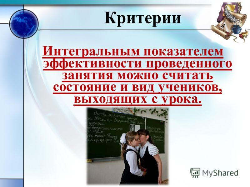Критерии Интегральным показателем эффективности проведенного занятия можно считать состояние и вид учеников, выходящих с урока.