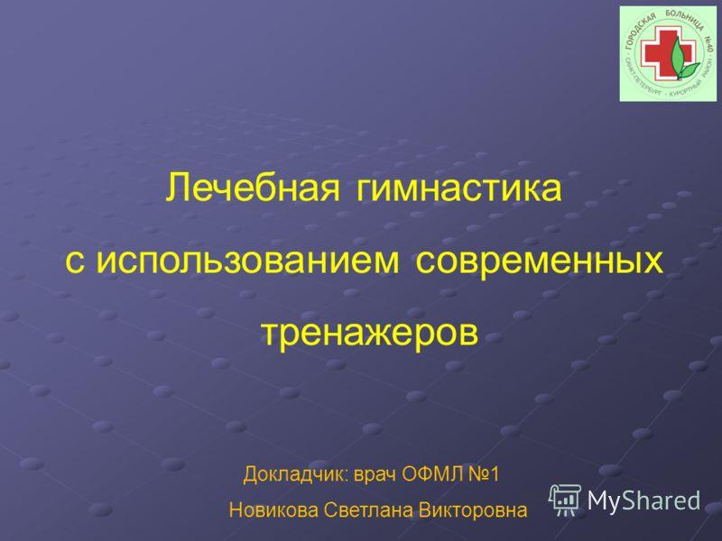 Докладчик: врач ОФМЛ 1 Новикова Светлана Викторовна Лечебная гимнастика с использованием современных тренажеров