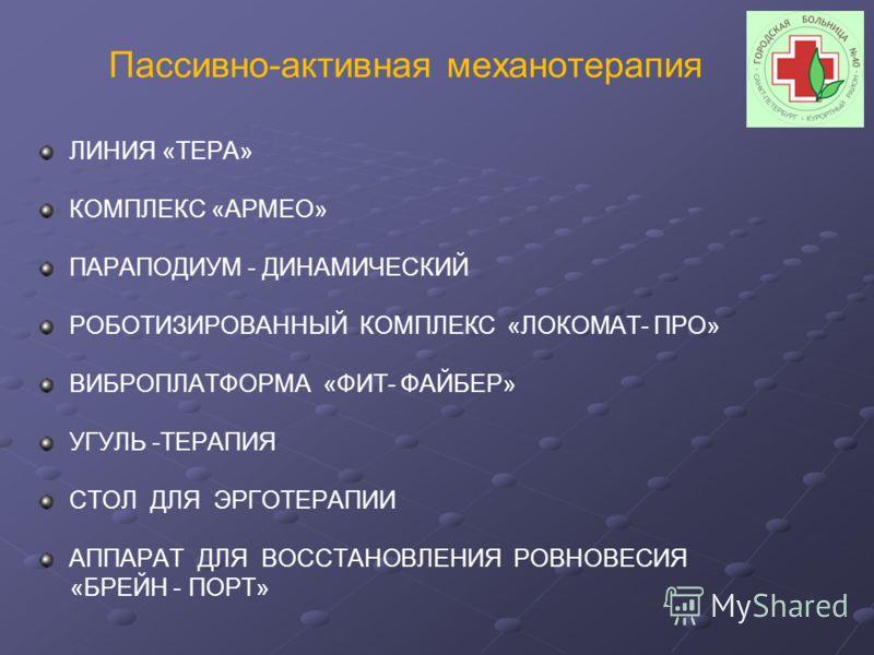 Пассивно-активная механотерапия ЛИНИЯ «ТЕРА» КОМПЛЕКС «АРМЕО» ПАРАПОДИУМ - ДИНАМИЧЕСКИЙ РОБОТИЗИРОВАННЫЙ КОМПЛЕКС «ЛОКОМАТ- ПРО» ВИБРОПЛАТФОРМА «ФИТ- ФАЙБЕР» УГУЛЬ -ТЕРАПИЯ СТОЛ ДЛЯ ЭРГОТЕРАПИИ АППАРАТ ДЛЯ ВОССТАНОВЛЕНИЯ РОВНОВЕСИЯ «БРЕЙН - ПОРТ»