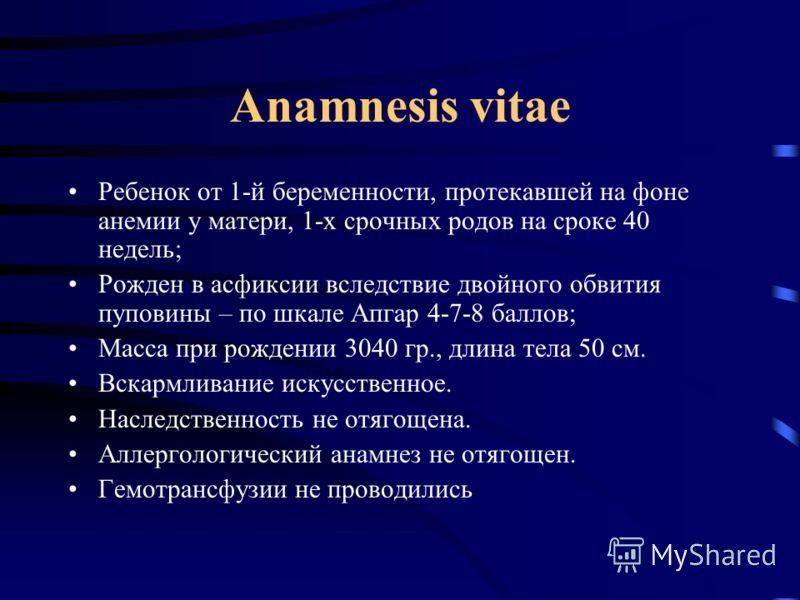 Anamnesis vitae Ребенок от 1-й беременности, протекавшей на фоне анемии у матери, 1-х срочных родов на сроке 40 недель; Рожден в асфиксии вследствие двойного обвития пуповины – по шкале Апгар 4-7-8 баллов; Масса при рождении 3040 гр., длина тела 50 с
