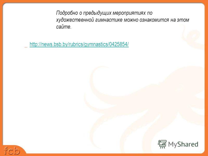 Подробно о предыдущих мероприятиях по художественной гимнастике можно ознакомится на этом сайте. _ http://news.bsb.by/rubrics/gymnastics/0425854/ http://news.bsb.by/rubrics/gymnastics/0425854/