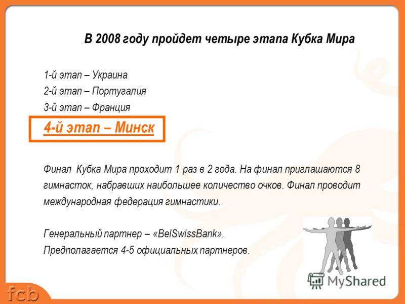 В 2008 году пройдет четыре этапа Кубка Мира 1-й этап – Украина 2-й этап – Португалия 3-й этап – Франция 4-й этап – Минск Финал Кубка Мира проходит 1 раз в 2 года. На финал приглашаются 8 гимнасток, набравших наибольшее количество очков. Финал проводи