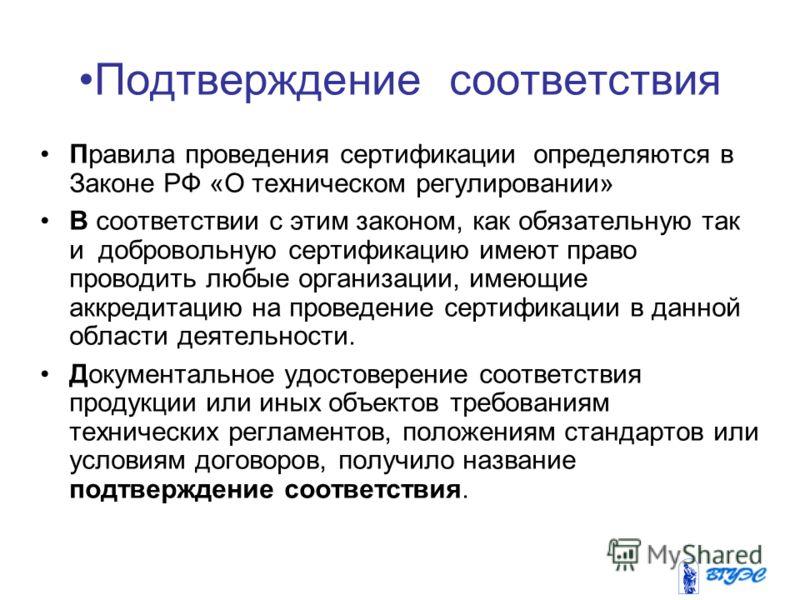 Подтверждение соответствия Правила проведения сертификации определяются в Законе РФ «О техническом регулировании» В соответствии с этим законом, как обязательную так и добровольную сертификацию имеют право проводить любые организации, имеющие аккреди
