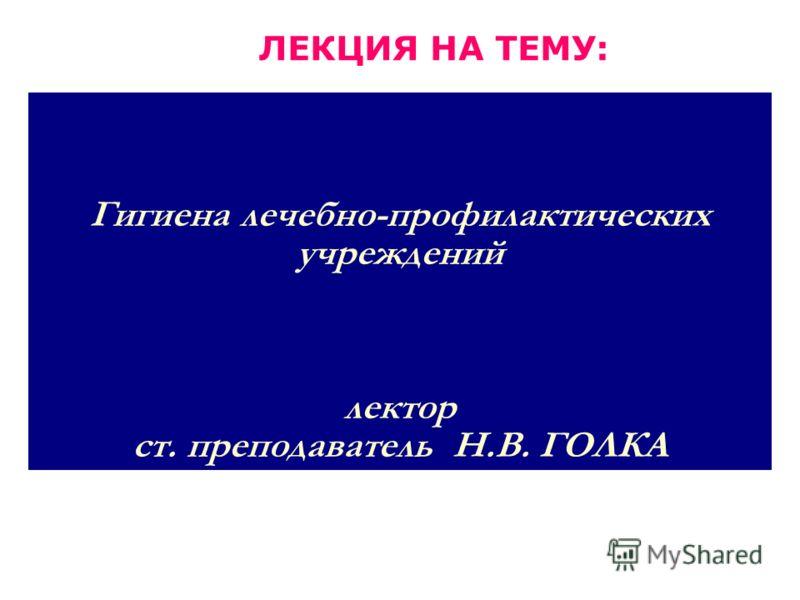 Гигиена лечебно-профилактических учреждений лектор ст. преподаватель Н.В. ГОЛКА ЛЕКЦИЯ НА ТЕМУ: