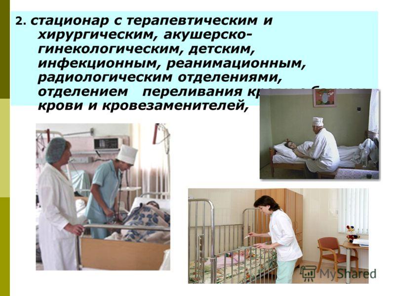2. стационар с терапевтическим и хирургическим, акушерско- гинекологическим, детским, инфекционным, реанимационным, радиологическим отделениями, отделением переливания крови с банком крови и кровезаменителей, и т. п.;