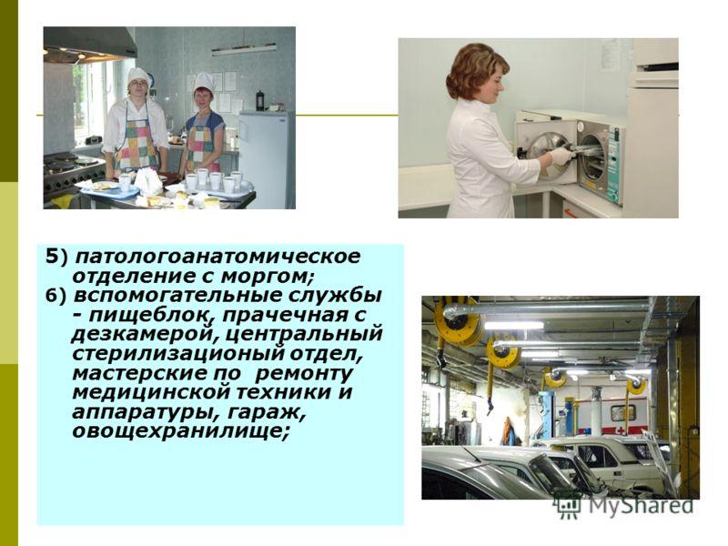 5 ) патологоанатомическое отделение с моргом ; 6) вспомогательные службы - пищеблок, прачечная с дезкамерой, центральный стерилизационый отдел, мастерские по ремонту медицинской техники и аппаратуры, гараж, овощехранилище;