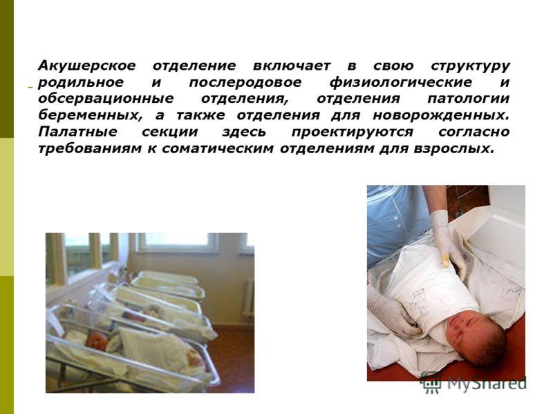 Акушерское отделение включает в свою структуру родильное и послеродовое физиологические и обсервационные отделения, отделения патологии беременных, а также отделения для новорожденных. Палатные секции здесь проектируются согласно требованиям к сомати