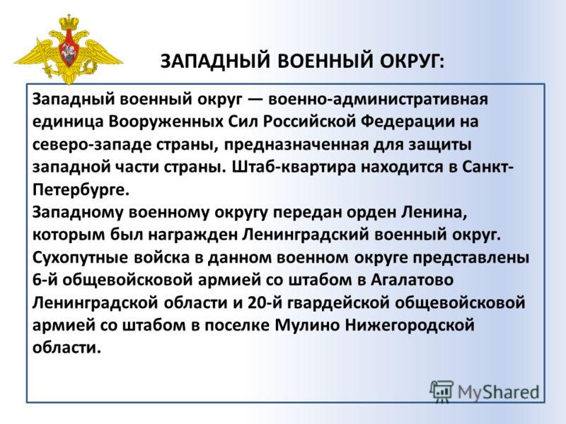 ЗАПАДНЫЙ ВОЕННЫЙ ОКРУГ: Западный военный округ военно-административная единица Вооруженных Сил Российской Федерации на северо-западе страны, предназначенная для защиты западной части страны. Штаб-квартира находится в Санкт- Петербурге. Западному воен