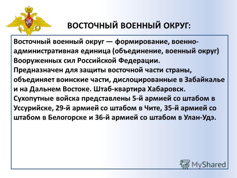 ВОСТОЧНЫЙ ВОЕННЫЙ ОКРУГ: Восточный военный округ формирование, военно- административная единица (объединение, военный округ) Вооруженных сил Российской Федерации. Предназначен для защиты восточной части страны, объединяет воинские части, дислоцирован