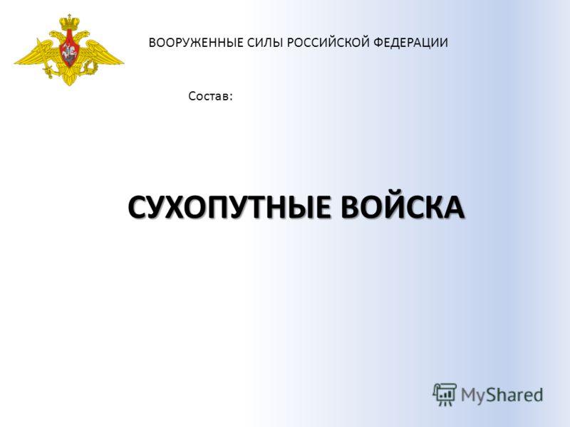 ВООРУЖЕННЫЕ СИЛЫ РОССИЙСКОЙ ФЕДЕРАЦИИ Состав: СУХОПУТНЫЕ ВОЙСКА