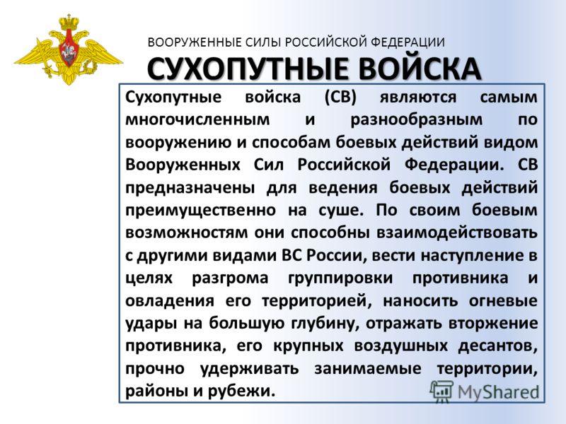 ВООРУЖЕННЫЕ СИЛЫ РОССИЙСКОЙ ФЕДЕРАЦИИ СУХОПУТНЫЕ ВОЙСКА Сухопутные войска (СВ) являются самым многочисленным и разнообразным по вооружению и способам боевых действий видом Вооруженных Сил Российской Федерации. СВ предназначены для ведения боевых дейс