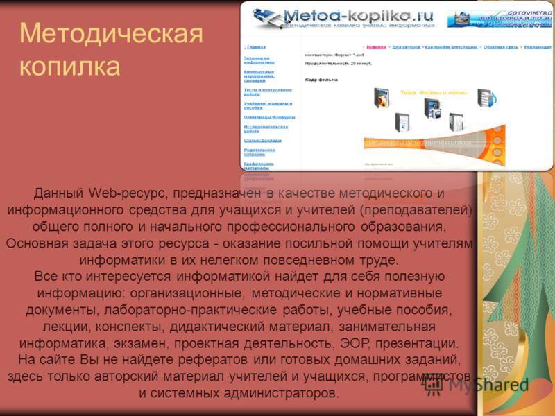 Методическая копилка Данный Web-ресурс, предназначен в качестве методического и информационного средства для учащихся и учителей (преподавателей) общего полного и начального профессионального образования. Основная задача этого ресурса - оказание поси