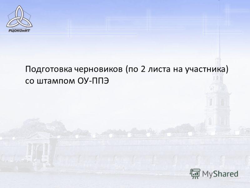 Подготовка черновиков (по 2 листа на участника) со штампом ОУ-ППЭ