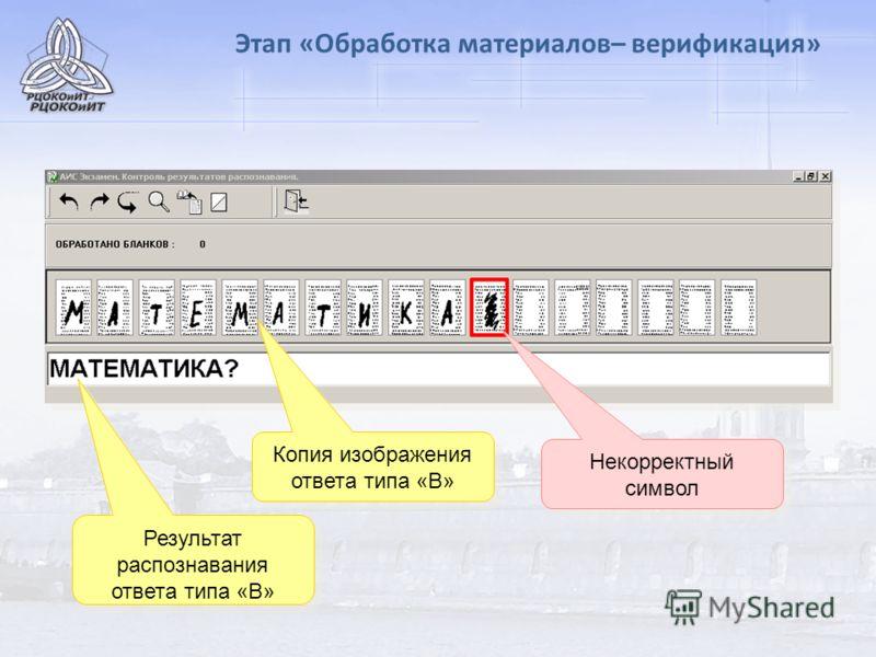 Этап «Обработка материалов– верификация» Копия изображения ответа типа «В» Результат распознавания ответа типа «В» Некорректный символ