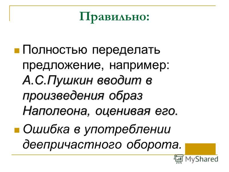 Правильно: А.С.Пушкин вводит в произведения образ Наполеона, оценивая его. Полностью переделать предложение, например: А.С.Пушкин вводит в произведения образ Наполеона, оценивая его. Ошибка в употреблении деепричастного оборота.