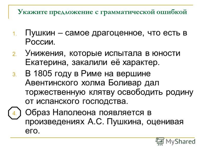 Укажите предложение с грамматической ошибкой 1. Пушкин – самое драгоценное, что есть в России. 2. Унижения, которые испытала в юности Екатерина, закалили её характер. 3. В 1805 году в Риме на вершине Авентинского холма Боливар дал торжественную клятв
