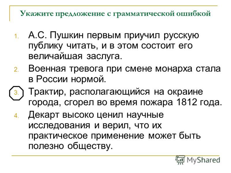 Укажите предложение с грамматической ошибкой 1. А.С. Пушкин первым приучил русскую публику читать, и в этом состоит его величайшая заслуга. 2. Военная тревога при смене монарха стала в России нормой. 3. Трактир, располагающийся на окраине города, сго