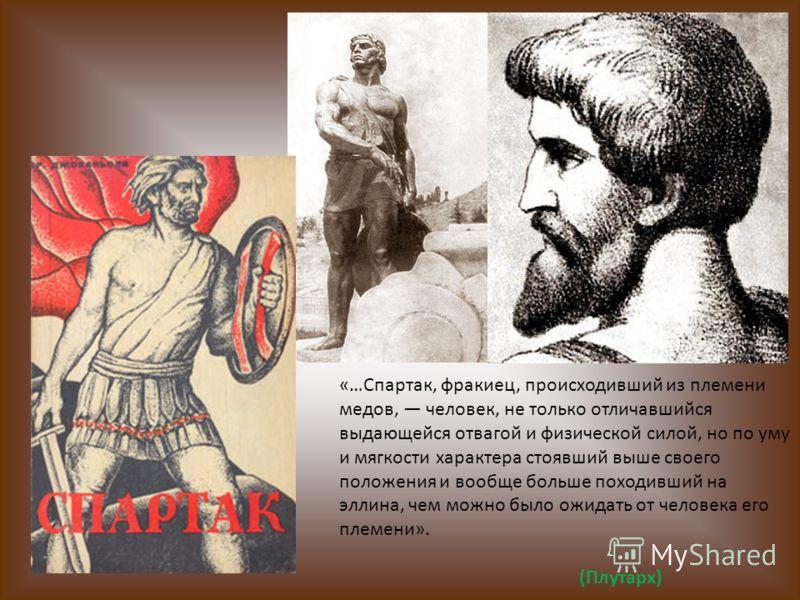 «…Спартак, фракиец, происходивший из племени медов, человек, не только отличавшийся выдающейся отвагой и физической силой, но по уму и мягкости характера стоявший выше своего положения и вообще больше походивший на эллина, чем можно было ожидать от ч