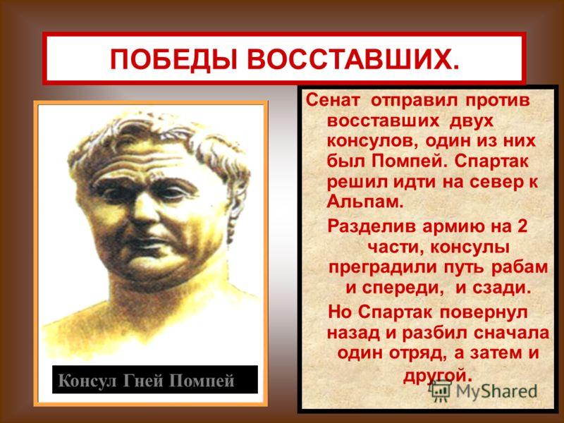 Сенат отправил против восставших двух консулов, один из них был Помпей. Спартак решил идти на север к Альпам. Разделив армию на 2 части, консулы преградили путь рабам и спереди, и сзади. Но Спартак повернул назад и разбил сначала один отряд, а затем