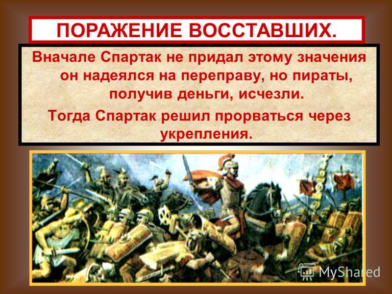 Вначале Спартак не придал этому значения он надеялся на переправу, но пираты, получив деньги, исчезли. Тогда Спартак решил прорваться через укрепления. ПОРАЖЕНИЕ ВОССТАВШИХ.