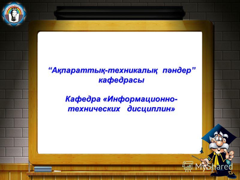 Ақпараттық-техникалық пәндер кафедрасы Кафедра «Информационно- технических дисциплин»