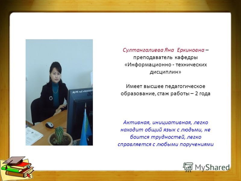 Султангалиева Яна Еркиновна – преподаватель кафедры «Информационно - технических дисциплин» Имеет высшее педагогическое образование, стаж работы – 2 года Активная, инициативная, легко находит общий язык с людьми, не боится трудностей, легко справляет