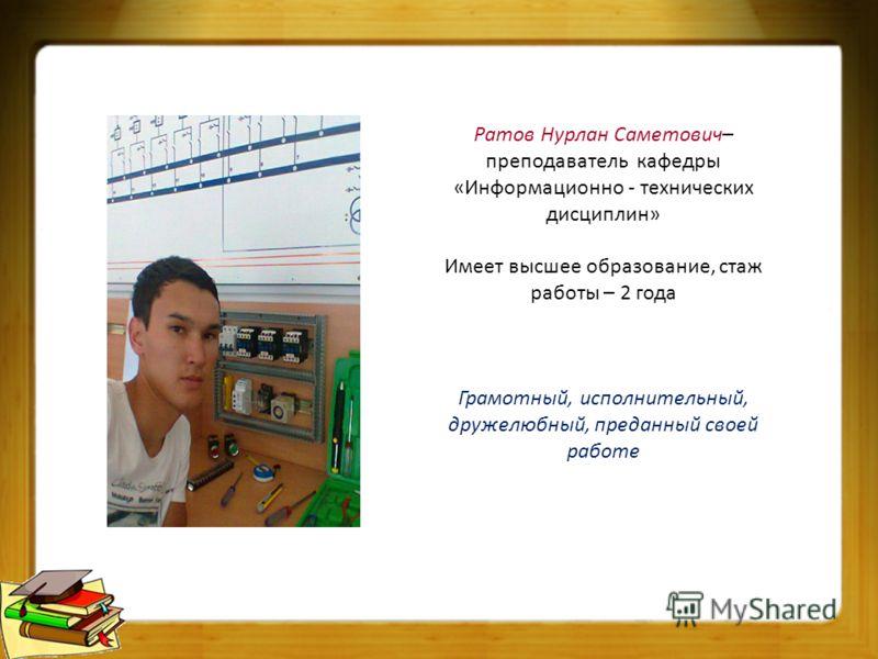 Ратов Нурлан Саметович– преподаватель кафедры «Информационно - технических дисциплин» Имеет высшее образование, стаж работы – 2 года Грамотный, исполнительный, дружелюбный, преданный своей работе
