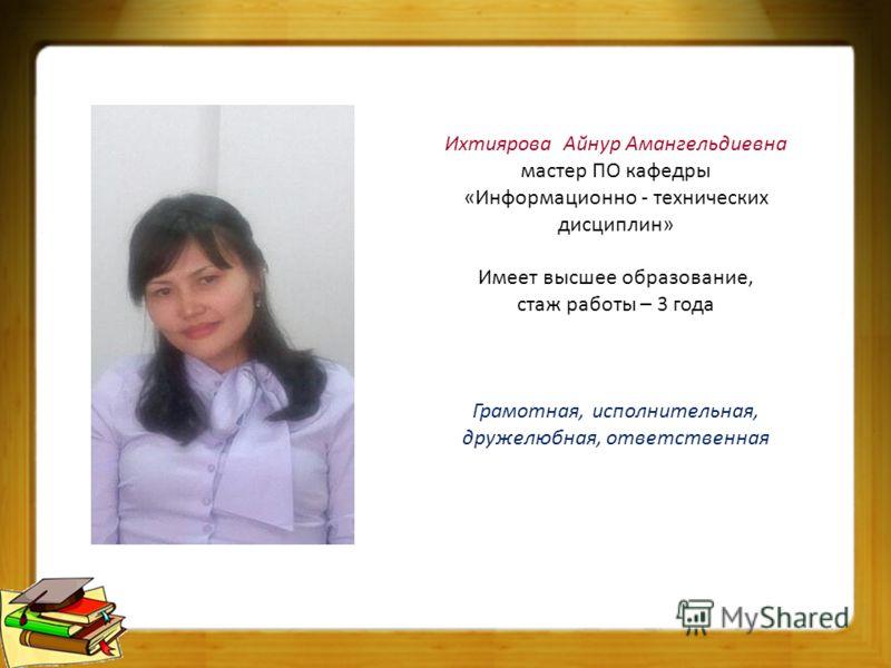 Ихтиярова Айнур Амангельдиевна мастер ПО кафедры «Информационно - технических дисциплин» Имеет высшее образование, стаж работы – 3 года Грамотная, исполнительная, дружелюбная, ответственная