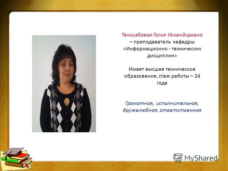 Тенгизбаева Галия Искендировна – преподаватель кафедры «Информационно - технических дисциплин» Имеет высшее техническое образование, стаж работы – 24 года Грамотная, исполнительная, дружелюбная, ответственная