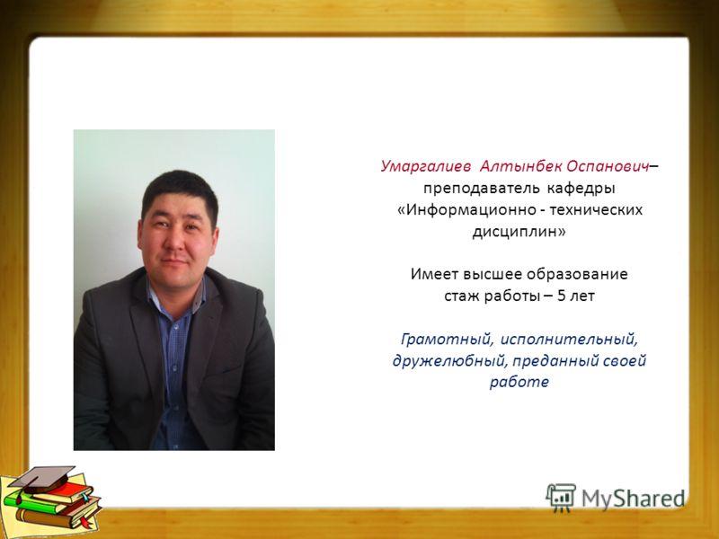 Умаргалиев Алтынбек Оспанович– преподаватель кафедры «Информационно - технических дисциплин» Имеет высшее образование стаж работы – 5 лет Грамотный, исполнительный, дружелюбный, преданный своей работе