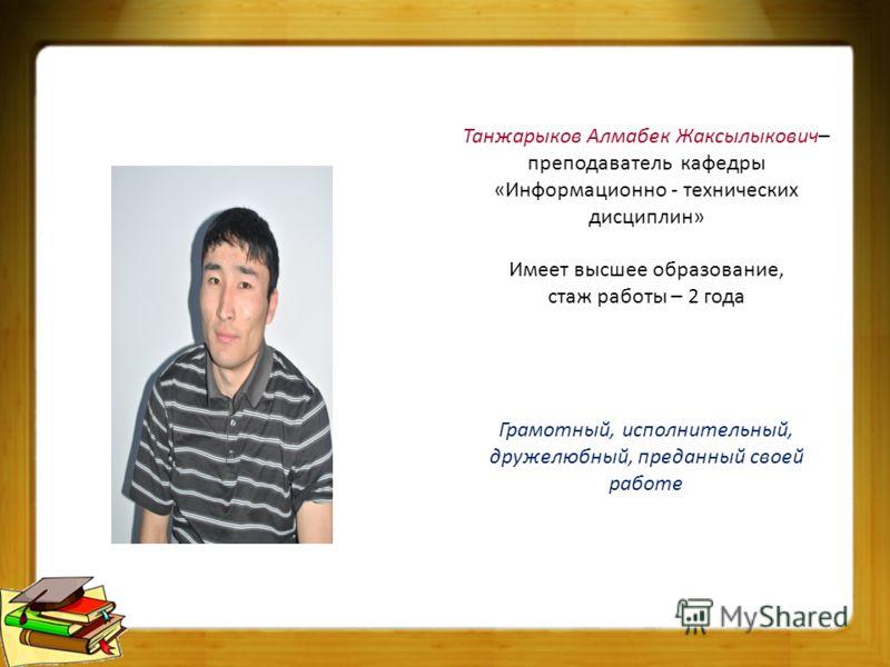 Танжарыков Алмабек Жаксылыкович– преподаватель кафедры «Информационно - технических дисциплин» Имеет высшее образование, стаж работы – 2 года Грамотный, исполнительный, дружелюбный, преданный своей работе