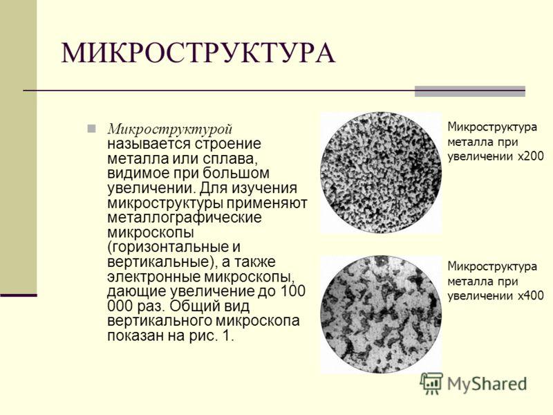 МИКРОСТРУКТУРА Микроструктурой называется строение металла или сплава, видимое при большом увеличении. Для изучения микроструктуры применяют металлографические микроскопы (горизонтальные и вертикальные), а также электронные микроскопы, дающие увеличе