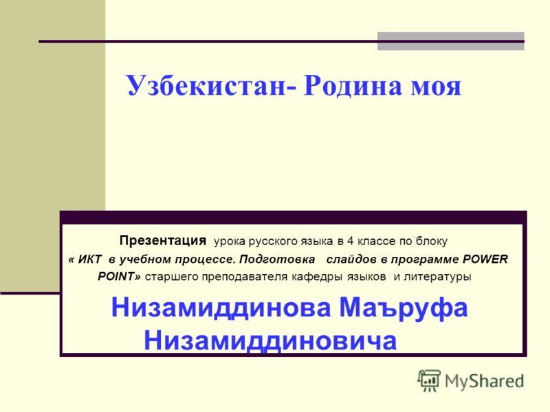 Узбекистан- Родина моя Презентация урока русского языка в 4 классе по блоку « ИКТ в учебном процессе. Подготовка слайдов в программе POWER POINT» старшего преподавателя кафедры языков и литературы Низамиддинова Маъруфа Низамиддиновича