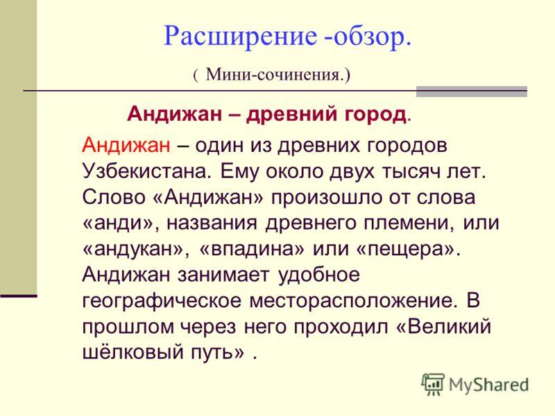 Расширение -обзор. ( Мини-сочинения.) Андижан – древний город. Андижан – один из древних городов Узбекистана. Ему около двух тысяч лет. Слово «Андижан» произошло от слова «анди», названия древнего племени, или «андукан», «впадина» или «пещера». Андиж