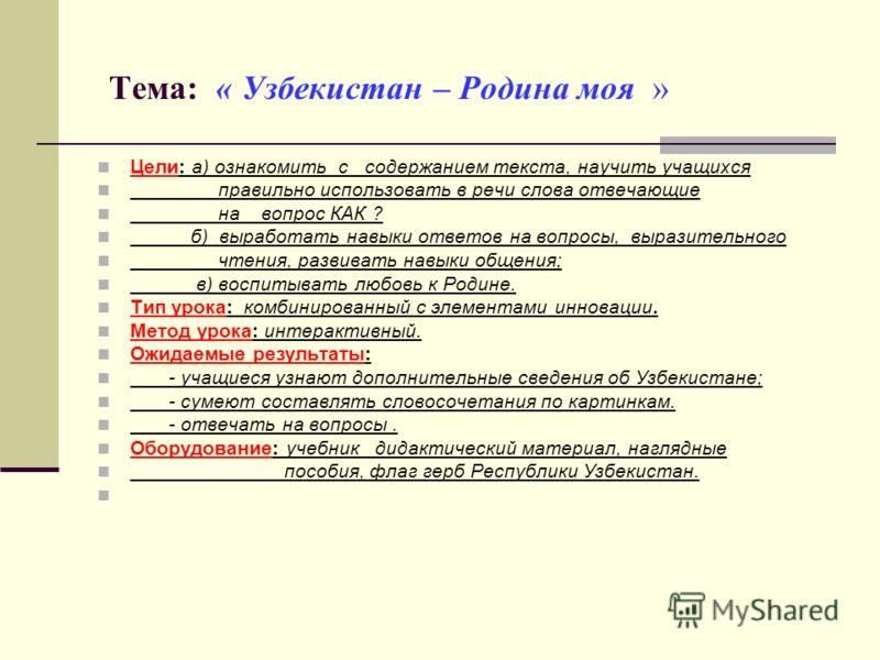 Тема: « Узбекистан – Родина моя » Цели: а) ознакомить с содержанием текста, научить учащихся правильно использовать в речи слова отвечающие на вопрос КАК ? б) выработать навыки ответов на вопросы, выразительного чтения, развивать навыки общения; в) в