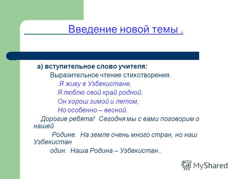Введение новой темы. а) вступительное слово учителя: Выразительное чтение стихотворения. Я живу в Узбекистане, Я люблю свой край родной, Он хорош зимой и летом, Но особенно – весной. Дорогие ребята! Сегодня мы с вами поговорим о нашей Родине. На земл